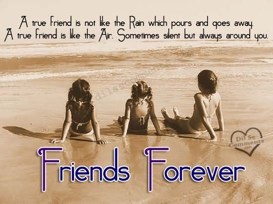 A-True-Friend-Is-Not-Like-The-Rain-Which-Pours-And-Goes-Away-A-True-Friend-Is-Like-The-Air-Sometimes-Silent-But-Always-Around-You-Friends-Forever